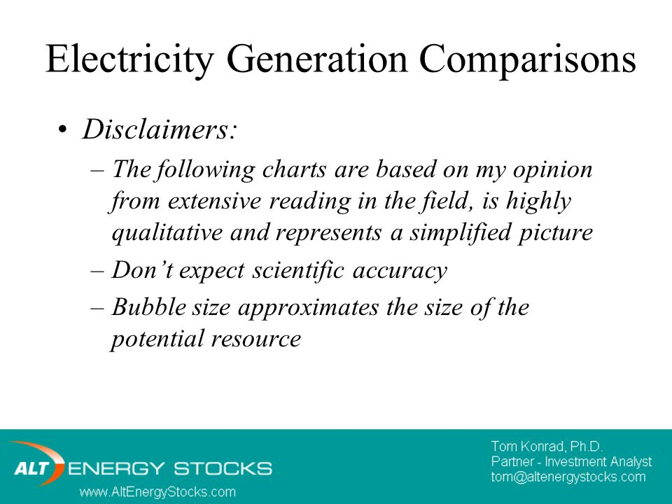 Electricity Generation Comparisons Disclaimers: –The following charts are based on my opinion from extensive reading in the field, is highly qualitative and represents a simplified picture –Don't expect scientific accuracy –Bubble size approximates the size of the potential resource