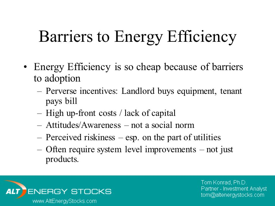 Barriers to Energy Efficiency Energy Efficiency is so cheap because of barriers to adoption –Perverse incentives: Landlord buys equipment, tenant pays bill –High up-front costs / lack of capital –Attitudes/Awareness – not a social norm –Perceived riskiness – esp.