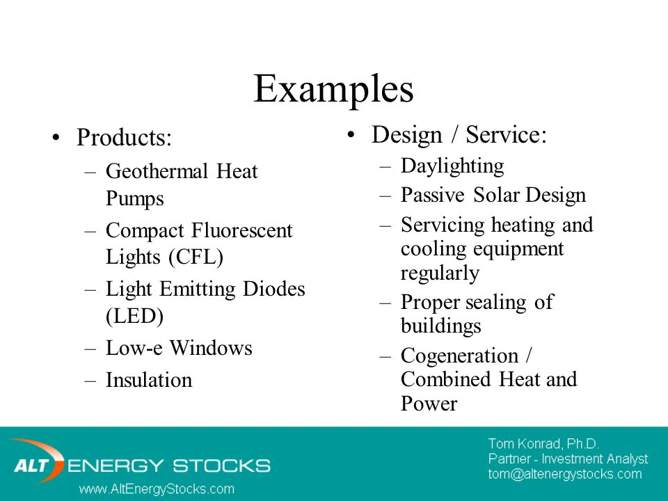 Examples Products: –Geothermal Heat Pumps –Compact Fluorescent Lights (CFL) –Light Emitting Diodes (LED) –Low-e Windows –Insulation Design / Service: –Daylighting –Passive Solar Design –Servicing heating and cooling equipment regularly –Proper sealing of buildings –Cogeneration / Combined Heat and Power