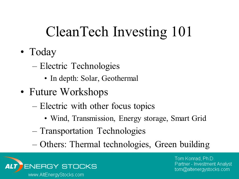 CleanTech Investing 101 Today –Electric Technologies In depth: Solar, Geothermal Future Workshops –Electric with other focus topics Wind, Transmission, Energy storage, Smart Grid –Transportation Technologies –Others: Thermal technologies, Green building