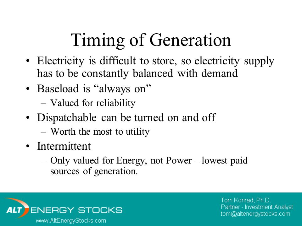 Timing of Generation Electricity is difficult to store, so electricity supply has to be constantly balanced with demand Baseload is always on –Valued for reliability Dispatchable can be turned on and off –Worth the most to utility Intermittent –Only valued for Energy, not Power – lowest paid sources of generation.