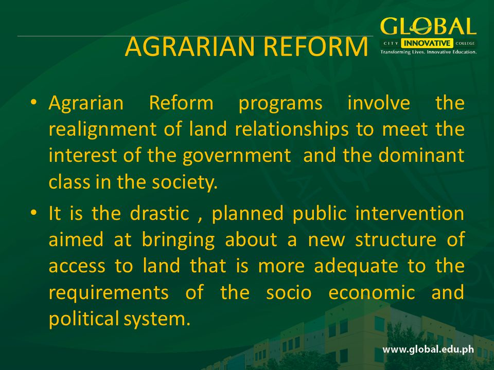 AGRARIAN REFORM Agrarian Reform programs involve the realignment of land relationships to meet the interest of the government and the dominant class in the society.