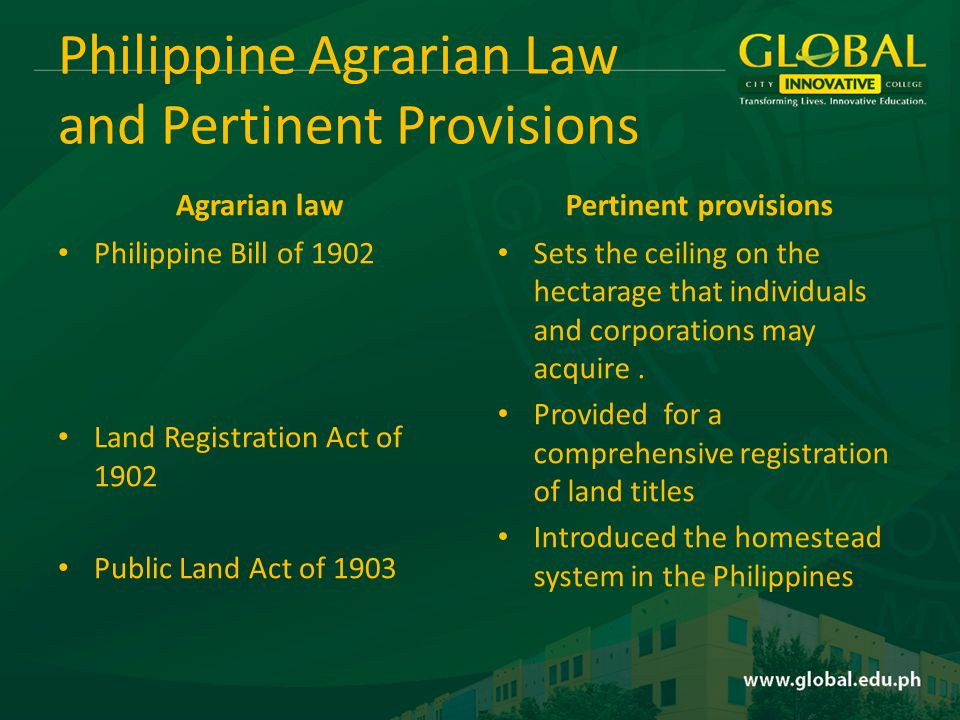 Philippine Agrarian Law and Pertinent Provisions Agrarian law Philippine Bill of 1902 Land Registration Act of 1902 Public Land Act of 1903 Pertinent provisions Sets the ceiling on the hectarage that individuals and corporations may acquire.