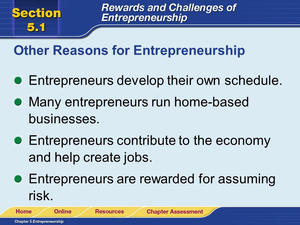 Other Reasons for Entrepreneurship Entrepreneurs develop their own schedule. Many entrepreneurs run home-based businesses. Entrepreneurs contribute to