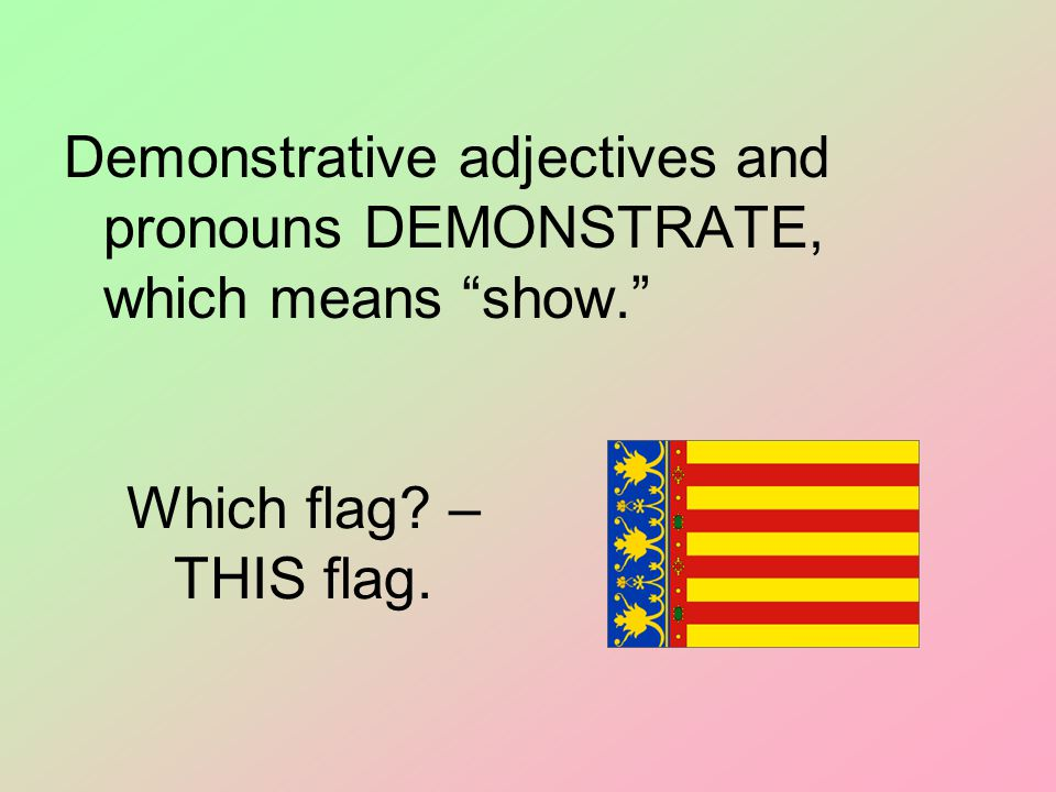 "Which flag? – THIS flag. Demonstrative adjectives and pronouns DEMONSTRATE, which means ""show."""