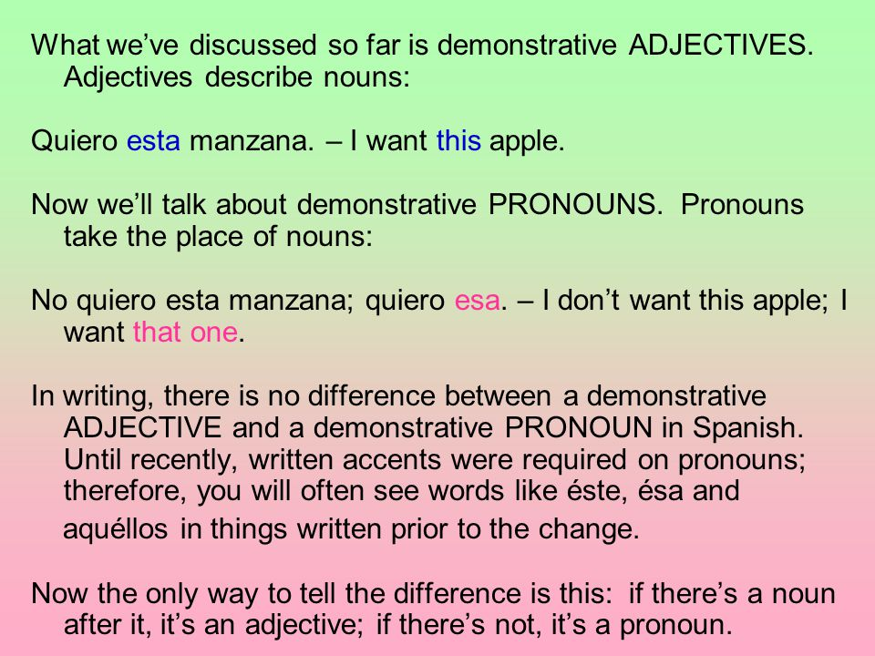 What we've discussed so far is demonstrative ADJECTIVES. Adjectives describe nouns: Quiero esta manzana. – I want this apple. Now we'll talk about dem