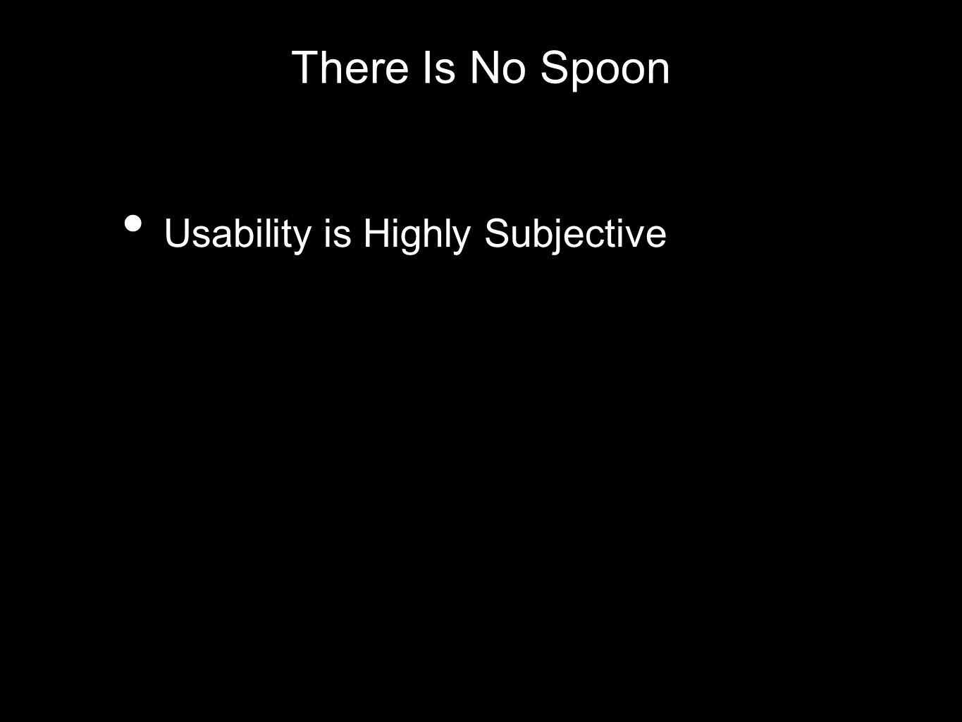 There Is No Spoon Usability is Highly Subjective