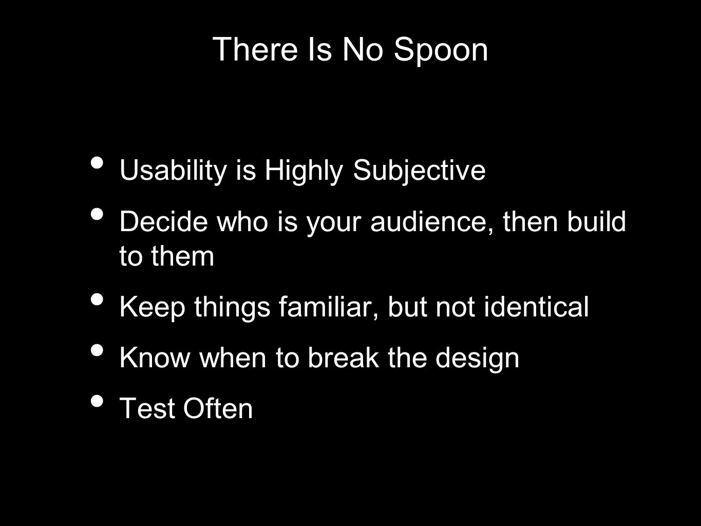 There Is No Spoon Usability is Highly Subjective Decide who is your audience, then build to them Keep things familiar, but not identical Know when to break the design Test Often