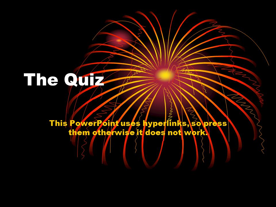 The Quiz This PowerPoint uses hyperlinks, so press them otherwise it does not work.
