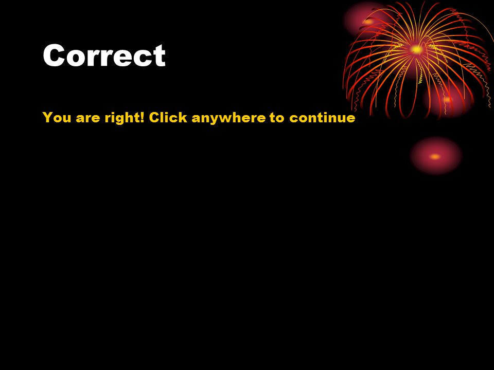 Correct You are right! Click anywhere to continue