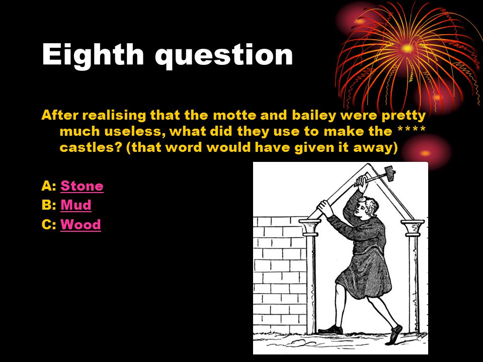 Eighth question After realising that the motte and bailey were pretty much useless, what did they use to make the **** castles? (that word would have