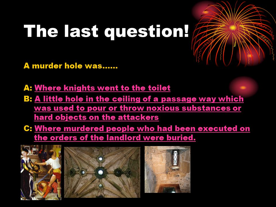 The last question! A murder hole was…… A: Where knights went to the toiletWhere knights went to the toilet B: A little hole in the ceiling of a passag