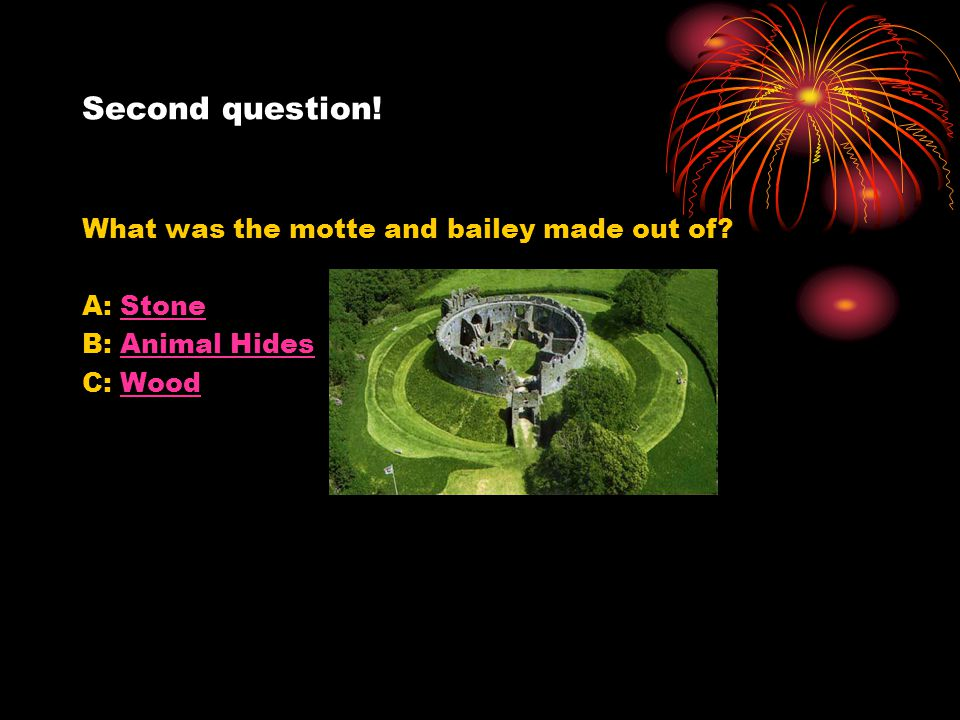 Second question! What was the motte and bailey made out of? A: StoneStone B: Animal HidesAnimal Hides C: WoodWood