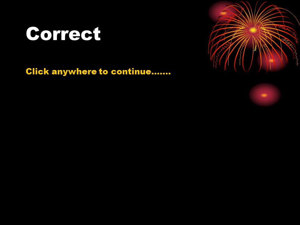 Correct Click anywhere to continue…….
