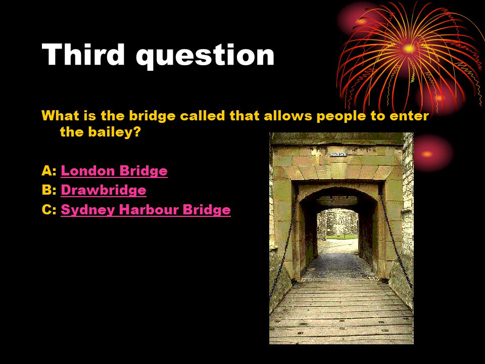 Third question What is the bridge called that allows people to enter the bailey? A: London BridgeLondon Bridge B: DrawbridgeDrawbridge C: Sydney Harbo