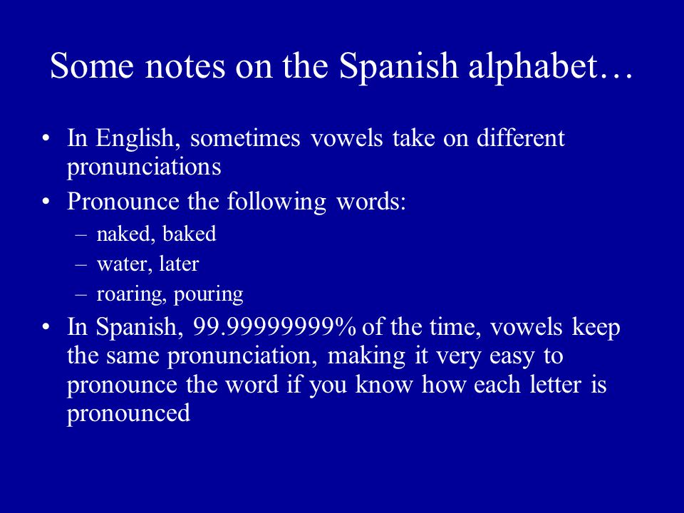 Some notes on the Spanish alphabet… In English, sometimes vowels take on different pronunciations Pronounce the following words: –naked, baked –water,