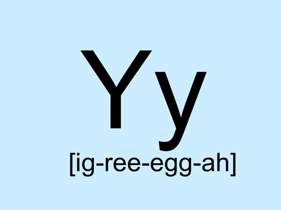 Yy [ig-ree-egg-ah]