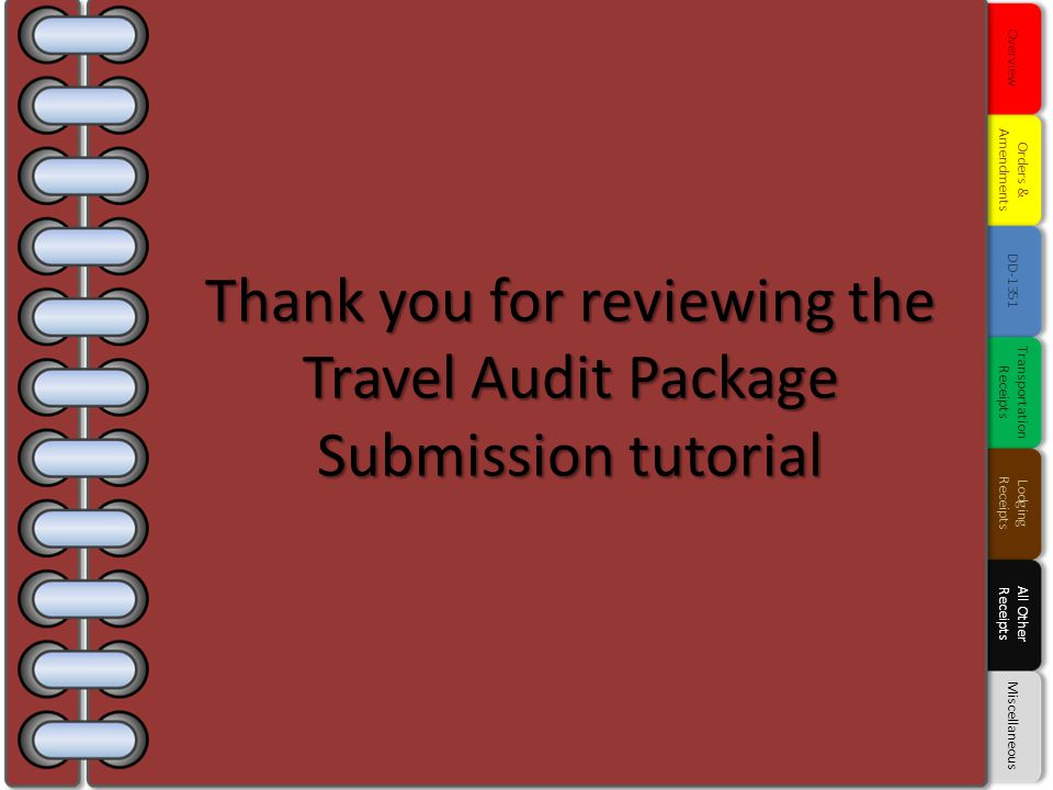 Thank you for reviewing the Travel Audit Package Submission tutorial Overview Orders & Amendments DD-1351 Transportation Receipts Lodging Receipts All