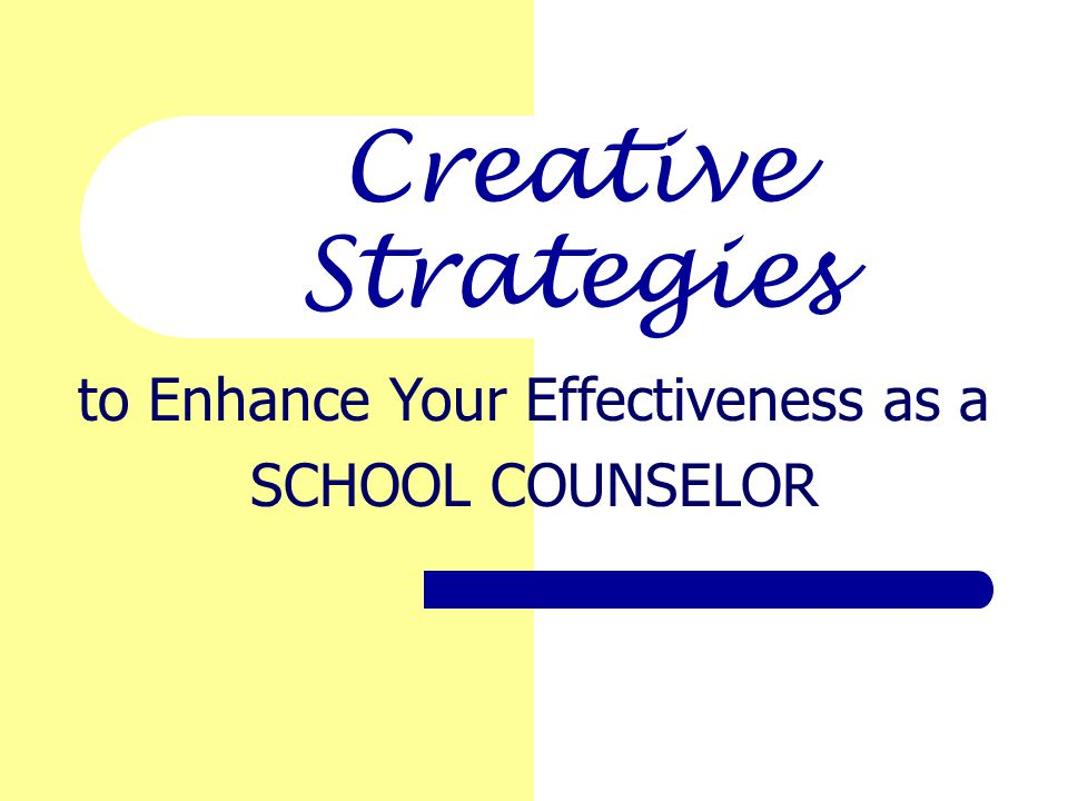 Creative Strategies to Enhance Your Effectiveness as a SCHOOL COUNSELOR