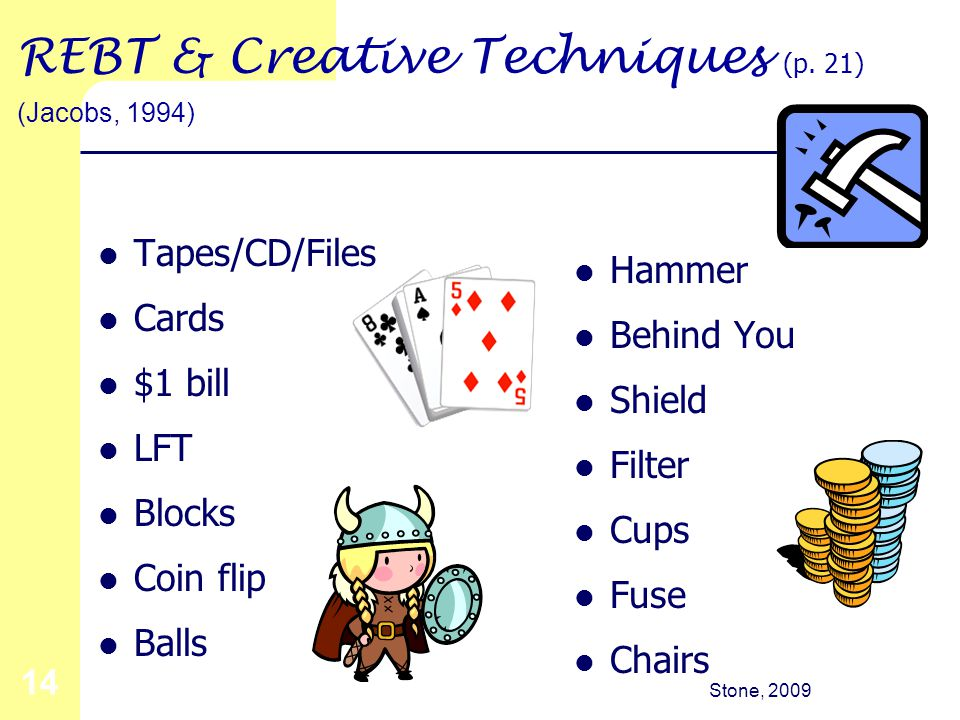 Stone, 2009 14 REBT & Creative Techniques (p. 21) (Jacobs, 1994) Tapes/CD/Files Cards $1 bill LFT Blocks Coin flip Balls Hammer Behind You Shield Filt