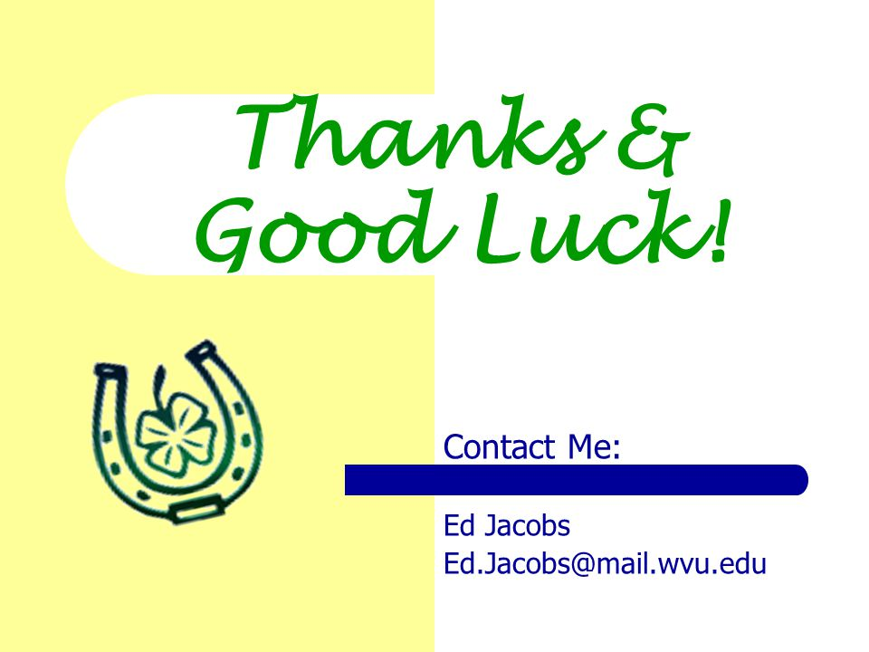 Thanks & Good Luck! Contact Me: Ed Jacobs Ed.Jacobs@mail.wvu.edu