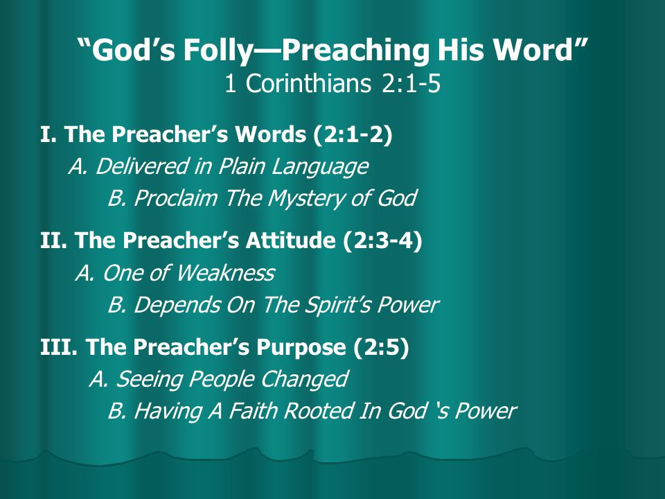 """""""God's Folly—Preaching His Word"""" 1 Corinthians 2:1-5 I. The Preacher's Words (2:1-2) A. Delivered in Plain Language B. Proclaim The Mystery of God II."""