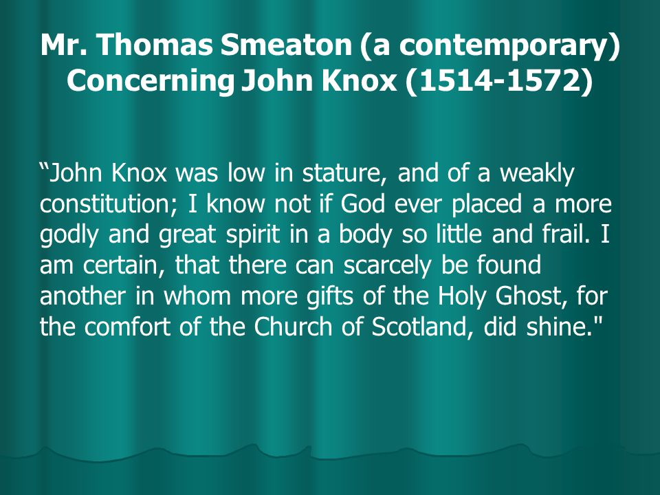 """Mr. Thomas Smeaton (a contemporary) Concerning John Knox (1514-1572) """"John Knox was low in stature, and of a weakly constitution; I know not if God ev"""
