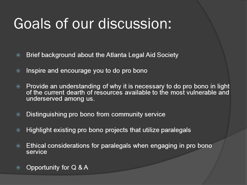 Goals of our discussion:  Brief background about the Atlanta Legal Aid Society  Inspire and encourage you to do pro bono  Provide an understanding of why it is necessary to do pro bono in light of the current dearth of resources available to the most vulnerable and underserved among us.