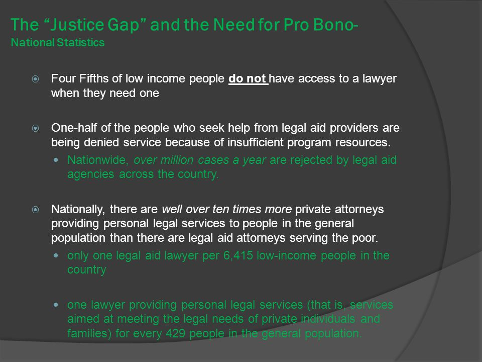 The Justice Gap and the Need for Pro Bono- National Statistics  Four Fifths of low income people do not have access to a lawyer when they need one  One-half of the people who seek help from legal aid providers are being denied service because of insufficient program resources.