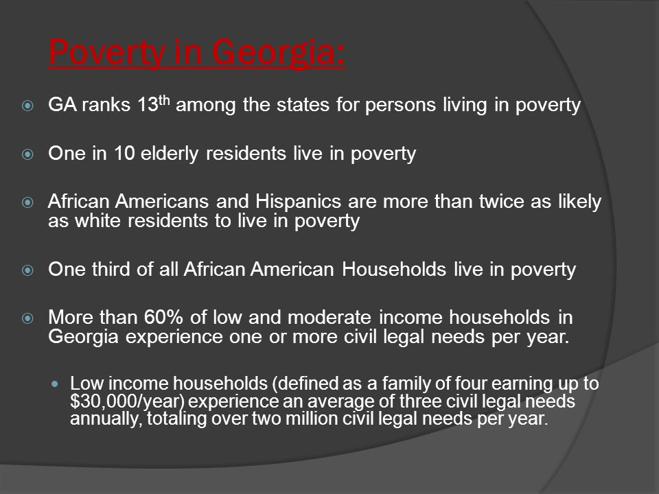 Poverty in Georgia:  GA ranks 13 th among the states for persons living in poverty  One in 10 elderly residents live in poverty  African Americans and Hispanics are more than twice as likely as white residents to live in poverty  One third of all African American Households live in poverty  More than 60% of low and moderate income households in Georgia experience one or more civil legal needs per year.