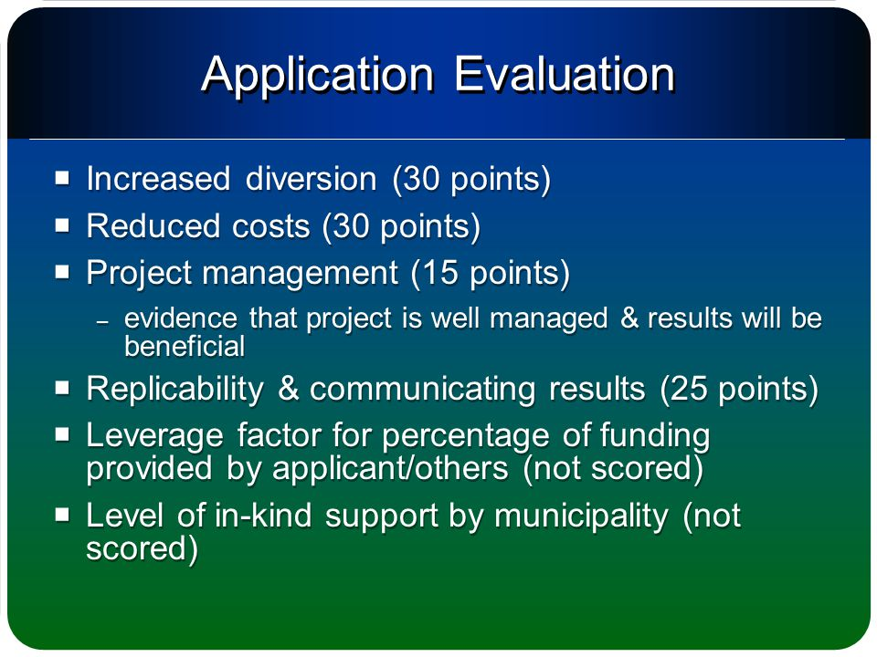 Application Evaluation  Increased diversion (30 points)  Reduced costs (30 points)  Project management (15 points) – evidence that project is well managed & results will be beneficial  Replicability & communicating results (25 points)  Leverage factor for percentage of funding provided by applicant/others (not scored)  Level of in-kind support by municipality (not scored)  Increased diversion (30 points)  Reduced costs (30 points)  Project management (15 points) – evidence that project is well managed & results will be beneficial  Replicability & communicating results (25 points)  Leverage factor for percentage of funding provided by applicant/others (not scored)  Level of in-kind support by municipality (not scored)