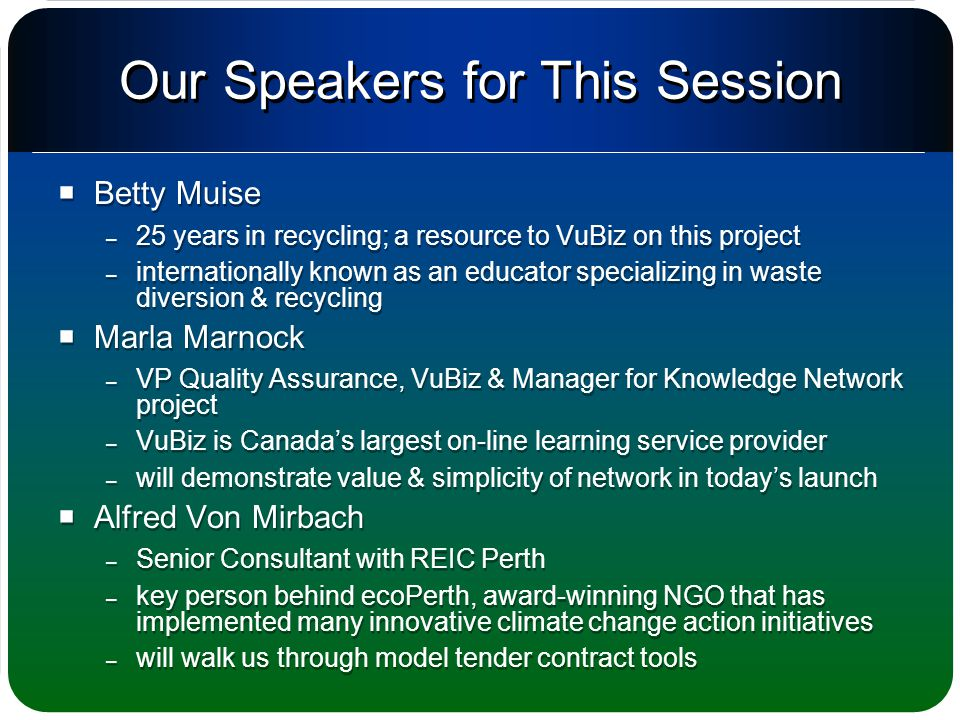 Our Speakers for This Session  Betty Muise – 25 years in recycling; a resource to VuBiz on this project – internationally known as an educator specializing in waste diversion & recycling  Marla Marnock – VP Quality Assurance, VuBiz & Manager for Knowledge Network project – VuBiz is Canada's largest on-line learning service provider – will demonstrate value & simplicity of network in today's launch  Alfred Von Mirbach – Senior Consultant with REIC Perth – key person behind ecoPerth, award-winning NGO that has implemented many innovative climate change action initiatives – will walk us through model tender contract tools  Betty Muise – 25 years in recycling; a resource to VuBiz on this project – internationally known as an educator specializing in waste diversion & recycling  Marla Marnock – VP Quality Assurance, VuBiz & Manager for Knowledge Network project – VuBiz is Canada's largest on-line learning service provider – will demonstrate value & simplicity of network in today's launch  Alfred Von Mirbach – Senior Consultant with REIC Perth – key person behind ecoPerth, award-winning NGO that has implemented many innovative climate change action initiatives – will walk us through model tender contract tools