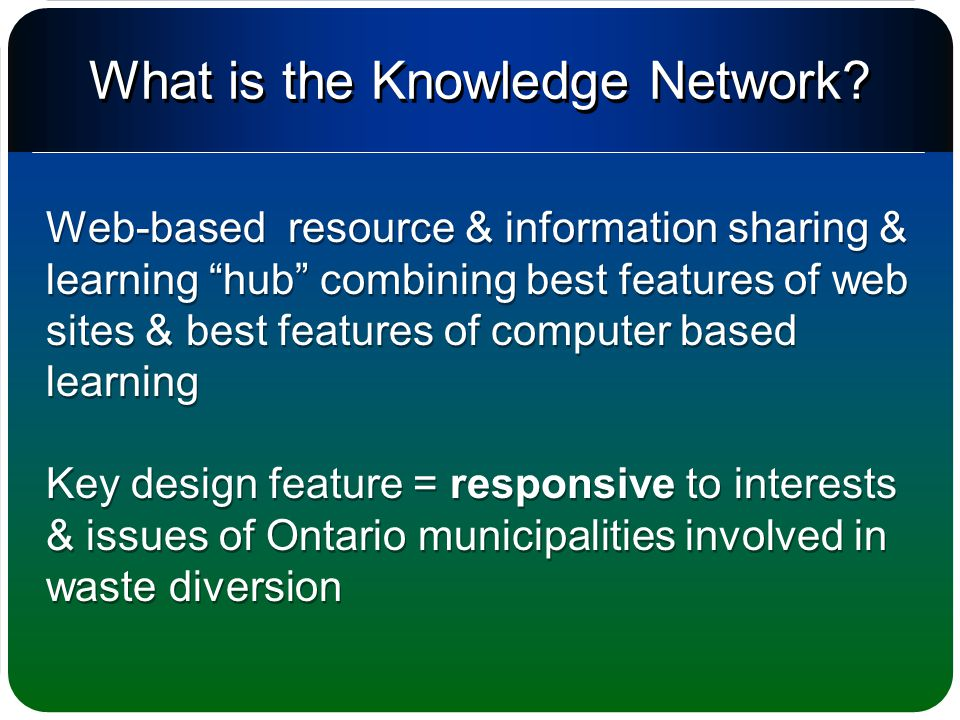 Web-based resource & information sharing & learning hub combining best features of web sites & best features of computer based learning Key design feature = responsive to interests & issues of Ontario municipalities involved in waste diversion Web-based resource & information sharing & learning hub combining best features of web sites & best features of computer based learning Key design feature = responsive to interests & issues of Ontario municipalities involved in waste diversion What is the Knowledge Network