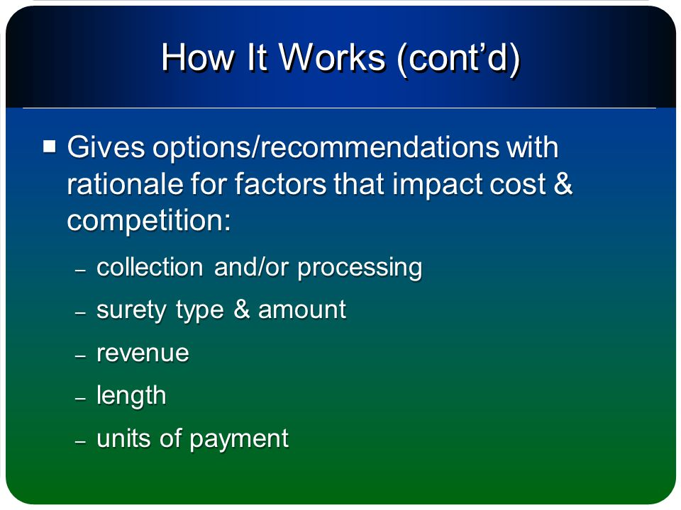 How It Works (cont'd)  Gives options/recommendations with rationale for factors that impact cost & competition: – collection and/or processing – surety type & amount – revenue – length – units of payment  Gives options/recommendations with rationale for factors that impact cost & competition: – collection and/or processing – surety type & amount – revenue – length – units of payment