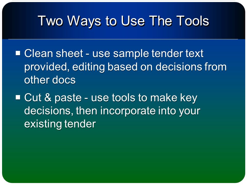 Two Ways to Use The Tools  Clean sheet - use sample tender text provided, editing based on decisions from other docs  Cut & paste - use tools to make key decisions, then incorporate into your existing tender  Clean sheet - use sample tender text provided, editing based on decisions from other docs  Cut & paste - use tools to make key decisions, then incorporate into your existing tender