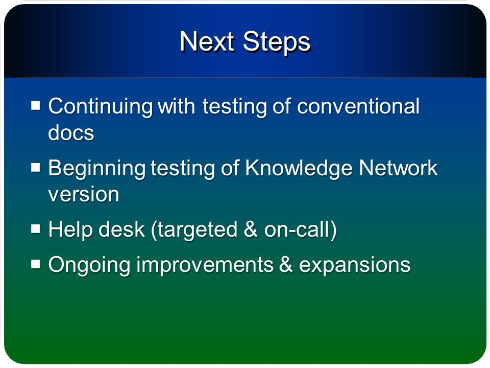 Next Steps  Continuing with testing of conventional docs  Beginning testing of Knowledge Network version  Help desk (targeted & on-call)  Ongoing improvements & expansions  Continuing with testing of conventional docs  Beginning testing of Knowledge Network version  Help desk (targeted & on-call)  Ongoing improvements & expansions