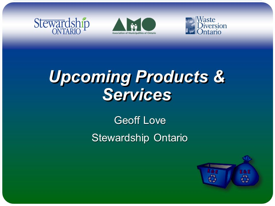 Upcoming Products & Services Geoff Love Stewardship Ontario Geoff Love Stewardship Ontario