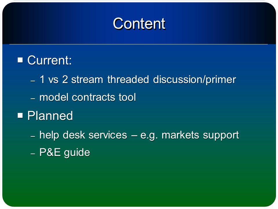 Content  Current: – 1 vs 2 stream threaded discussion/primer – model contracts tool  Planned – help desk services – e.g.