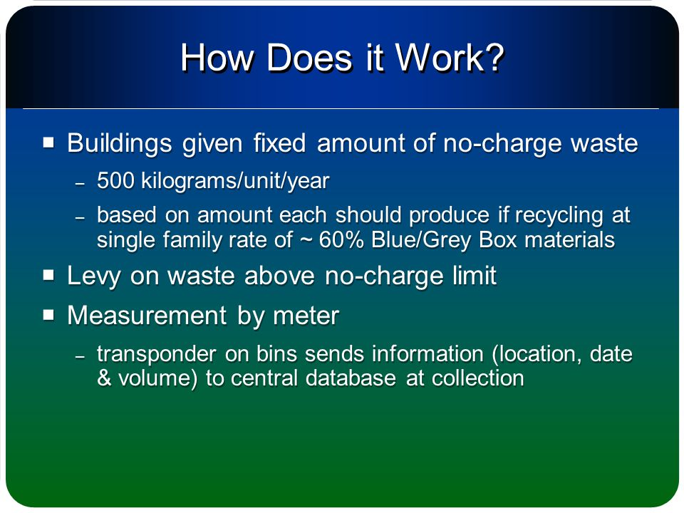  Buildings given fixed amount of no-charge waste – 500 kilograms/unit/year – based on amount each should produce if recycling at single family rate of ~ 60% Blue/Grey Box materials  Levy on waste above no-charge limit  Measurement by meter – transponder on bins sends information (location, date & volume) to central database at collection  Buildings given fixed amount of no-charge waste – 500 kilograms/unit/year – based on amount each should produce if recycling at single family rate of ~ 60% Blue/Grey Box materials  Levy on waste above no-charge limit  Measurement by meter – transponder on bins sends information (location, date & volume) to central database at collection How Does it Work