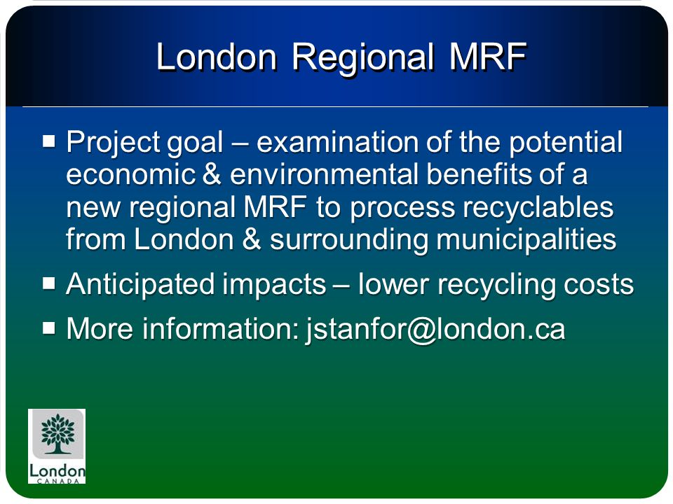 London Regional MRF  Project goal – examination of the potential economic & environmental benefits of a new regional MRF to process recyclables from London & surrounding municipalities  Anticipated impacts – lower recycling costs  More information: jstanfor@london.ca  Project goal – examination of the potential economic & environmental benefits of a new regional MRF to process recyclables from London & surrounding municipalities  Anticipated impacts – lower recycling costs  More information: jstanfor@london.ca