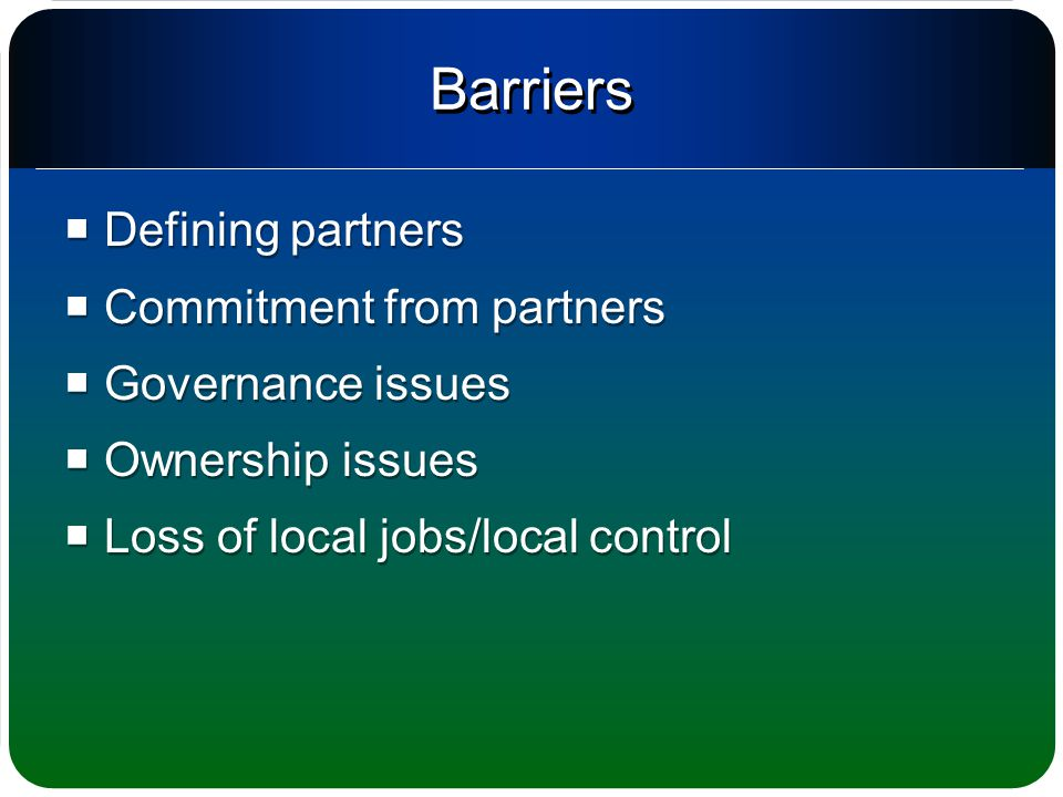 Barriers  Defining partners  Commitment from partners  Governance issues  Ownership issues  Loss of local jobs/local control  Defining partners  Commitment from partners  Governance issues  Ownership issues  Loss of local jobs/local control