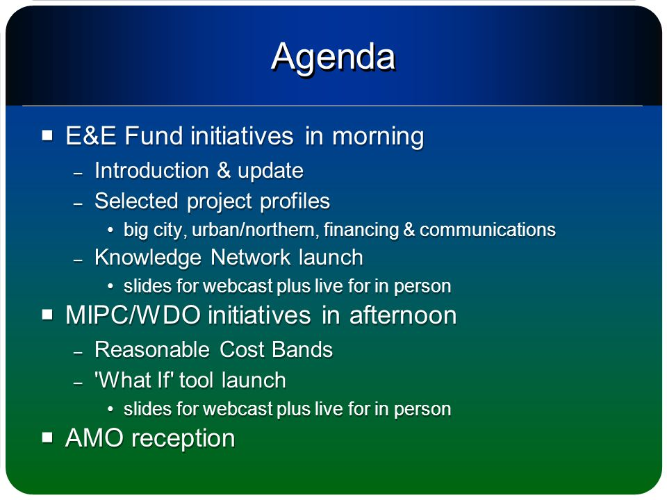 Agenda  E&E Fund initiatives in morning – Introduction & update – Selected project profiles big city, urban/northern, financing & communications – Knowledge Network launch slides for webcast plus live for in person  MIPC/WDO initiatives in afternoon – Reasonable Cost Bands – What If tool launch slides for webcast plus live for in person  AMO reception  E&E Fund initiatives in morning – Introduction & update – Selected project profiles big city, urban/northern, financing & communications – Knowledge Network launch slides for webcast plus live for in person  MIPC/WDO initiatives in afternoon – Reasonable Cost Bands – What If tool launch slides for webcast plus live for in person  AMO reception