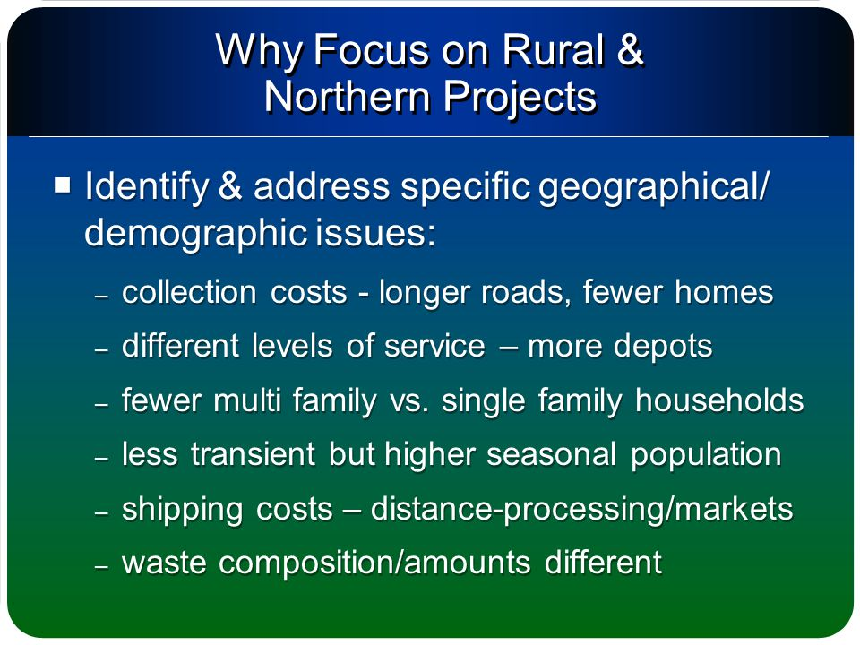 Why Focus on Rural & Northern Projects  Identify & address specific geographical/ demographic issues: – collection costs - longer roads, fewer homes – different levels of service – more depots – fewer multi family vs.