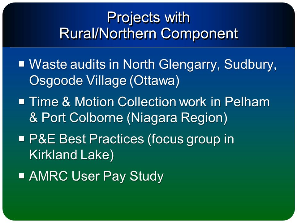 Projects with Rural/Northern Component  Waste audits in North Glengarry, Sudbury, Osgoode Village (Ottawa)  Time & Motion Collection work in Pelham & Port Colborne (Niagara Region)  P&E Best Practices (focus group in Kirkland Lake)  AMRC User Pay Study  Waste audits in North Glengarry, Sudbury, Osgoode Village (Ottawa)  Time & Motion Collection work in Pelham & Port Colborne (Niagara Region)  P&E Best Practices (focus group in Kirkland Lake)  AMRC User Pay Study
