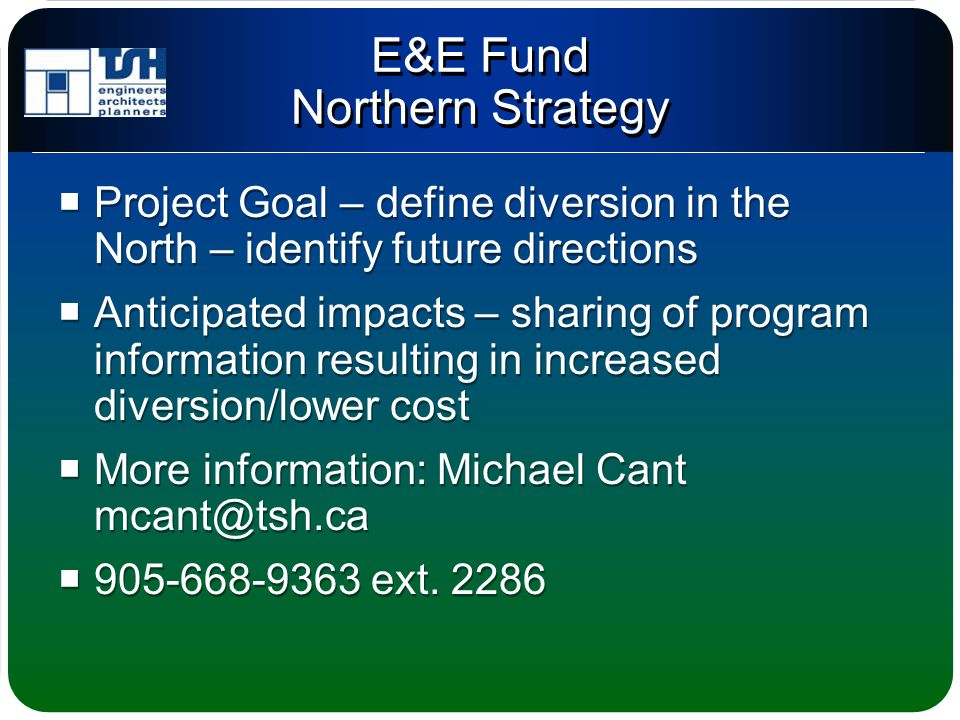 E&E Fund Northern Strategy  Project Goal – define diversion in the North – identify future directions  Anticipated impacts – sharing of program information resulting in increased diversion/lower cost  More information: Michael Cant mcant@tsh.ca  905-668-9363 ext.
