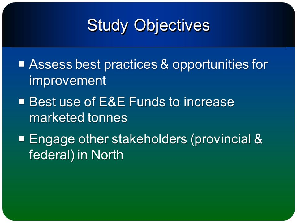 Study Objectives  Assess best practices & opportunities for improvement  Best use of E&E Funds to increase marketed tonnes  Engage other stakeholders (provincial & federal) in North  Assess best practices & opportunities for improvement  Best use of E&E Funds to increase marketed tonnes  Engage other stakeholders (provincial & federal) in North