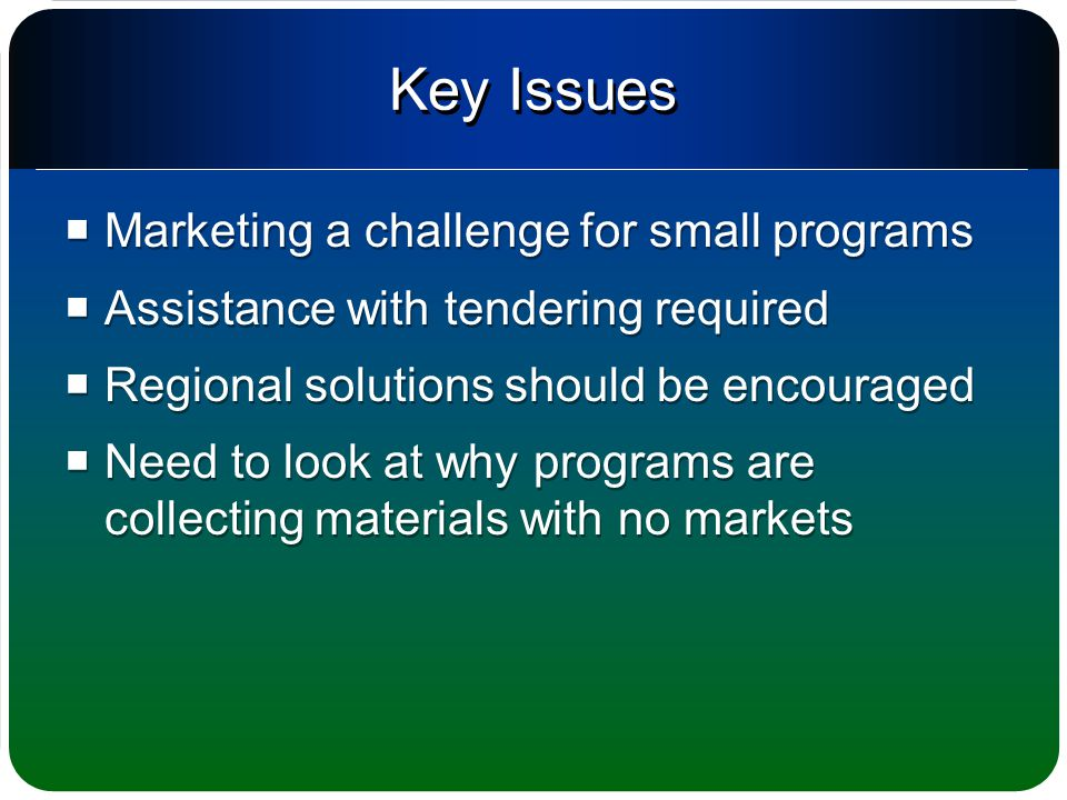 Key Issues  Marketing a challenge for small programs  Assistance with tendering required  Regional solutions should be encouraged  Need to look at why programs are collecting materials with no markets  Marketing a challenge for small programs  Assistance with tendering required  Regional solutions should be encouraged  Need to look at why programs are collecting materials with no markets