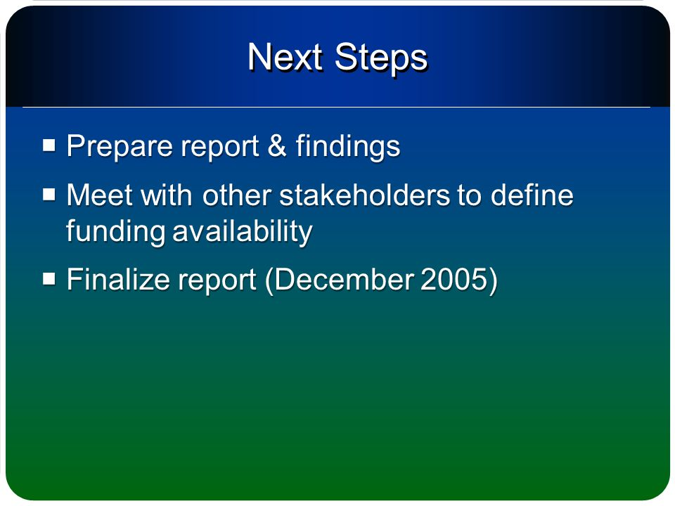 Next Steps  Prepare report & findings  Meet with other stakeholders to define funding availability  Finalize report (December 2005)  Prepare report & findings  Meet with other stakeholders to define funding availability  Finalize report (December 2005)