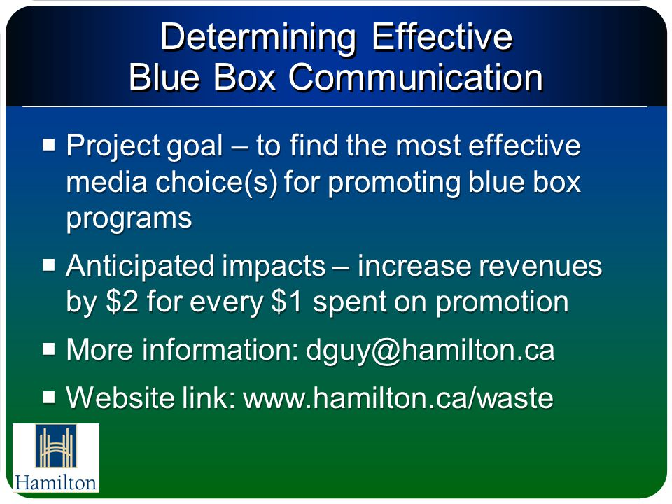 Determining Effective Blue Box Communication  Project goal – to find the most effective media choice(s) for promoting blue box programs  Anticipated impacts – increase revenues by $2 for every $1 spent on promotion  More information: dguy@hamilton.ca  Website link: www.hamilton.ca/waste  Project goal – to find the most effective media choice(s) for promoting blue box programs  Anticipated impacts – increase revenues by $2 for every $1 spent on promotion  More information: dguy@hamilton.ca  Website link: www.hamilton.ca/waste