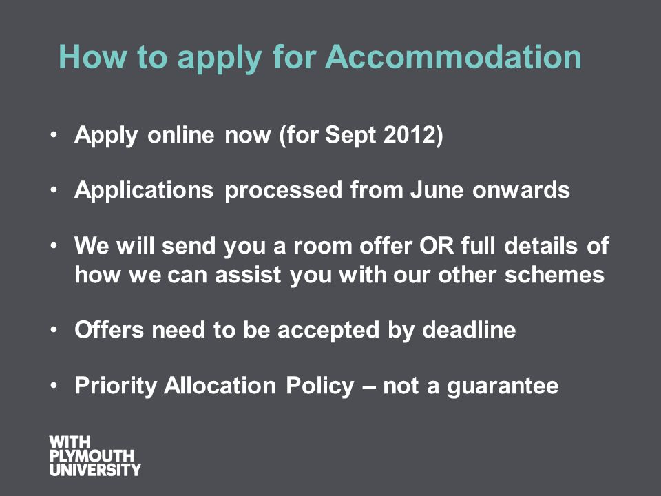How to apply for Accommodation Apply online now (for Sept 2012) Applications processed from June onwards We will send you a room offer OR full details of how we can assist you with our other schemes Offers need to be accepted by deadline Priority Allocation Policy – not a guarantee